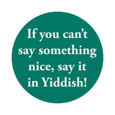 if you cant say something nice say it in yiddish sticker