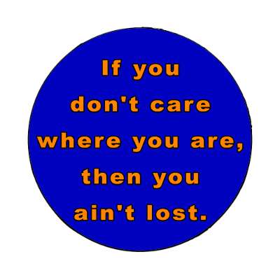 if you dont care where you are then you aint lost magnet