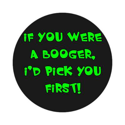 if you were a booger id pick you first sticker