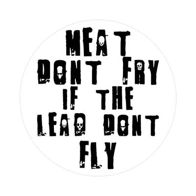 meat dont fry if the lead dont fly sticker