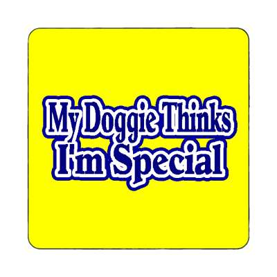 my doggie thinks i am special magnet