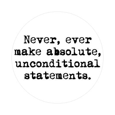 never ever make absolute unconditional statements sticker