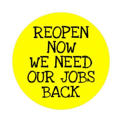 reopen now we need our jobs back yellow drawn sticker
