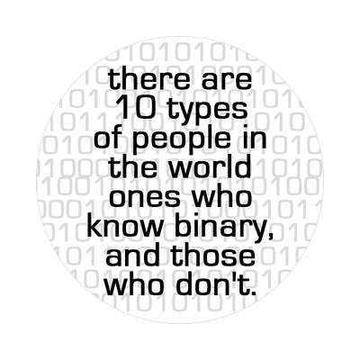there are 10 typed of people in the world ones that know binary and those w