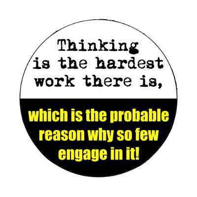 thinking is the hardest work there is which is the probable reason why so f