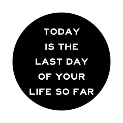 today is the last day of your life so far sticker