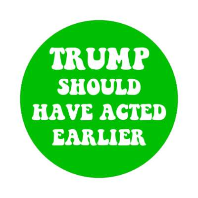 trump should have acted earlier green sticker