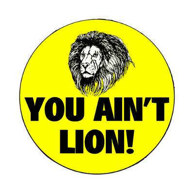 you aint lion bright yellow magnet