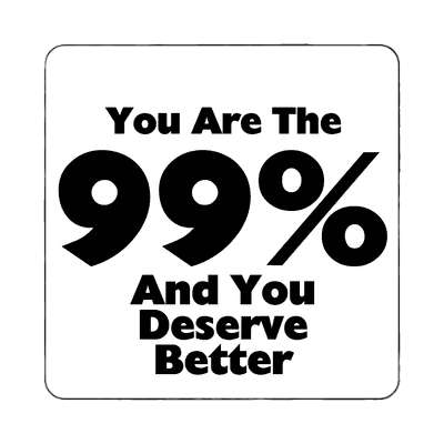 you are the 99 percent and you deserve better magnet