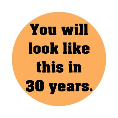 you will look like this in 30 years sticker
