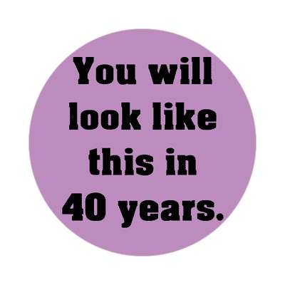 you will look like this in 40 years sticker